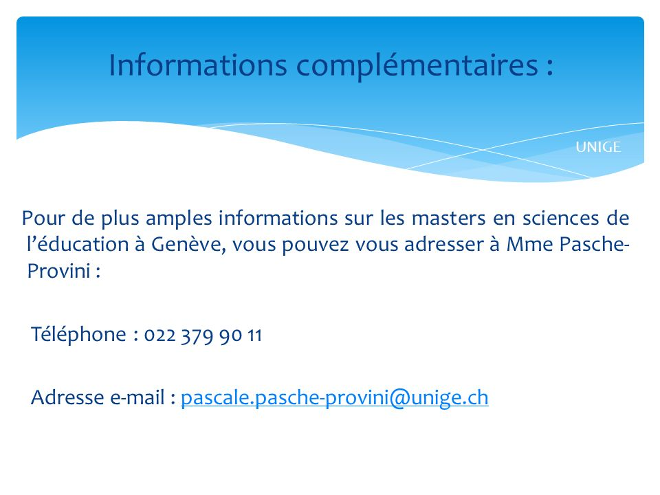 Pour de plus amples informations sur les masters en sciences de léducation à Genève, vous pouvez vous adresser à Mme Pasche- Provini : Téléphone : 022 379 90 11 Adresse e-mail : pascale.pasche-provini@unige.chpascale.pasche-provini@unige.ch Informations complémentaires : UNIGE