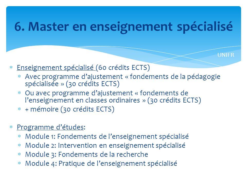 Enseignement spécialisé (60 crédits ECTS) Avec programme dajustement « fondements de la pédagogie spécialisée » (30 crédits ECTS) Ou avec programme dajustement « fondements de lenseignement en classes ordinaires » (30 crédits ECTS) + mémoire (30 crédits ECTS) Programme détudes: Module 1: Fondements de lenseignement spécialisé Module 2: Intervention en enseignement spécialisé Module 3: Fondements de la recherche Module 4: Pratique de lenseignement spécialisé 6.