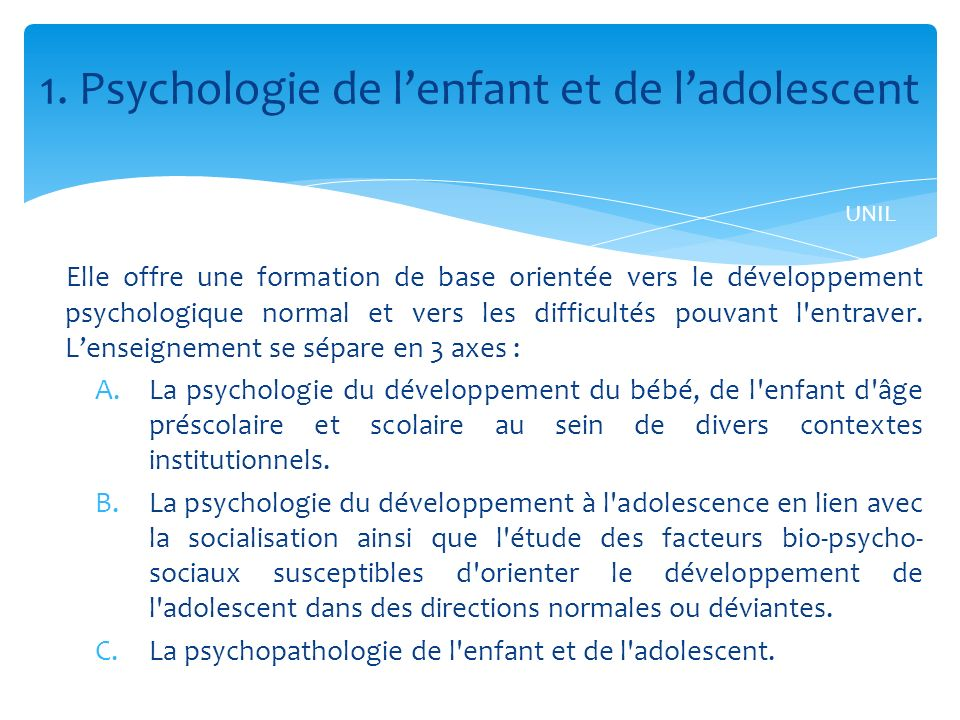 Elle offre une formation de base orientée vers le développement psychologique normal et vers les difficultés pouvant l entraver.