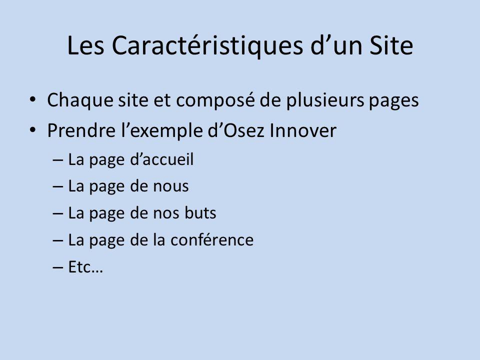 Les Caractéristiques dun Site Chaque site et composé de plusieurs pages Prendre lexemple dOsez Innover – La page daccueil – La page de nous – La page de nos buts – La page de la conférence – Etc…
