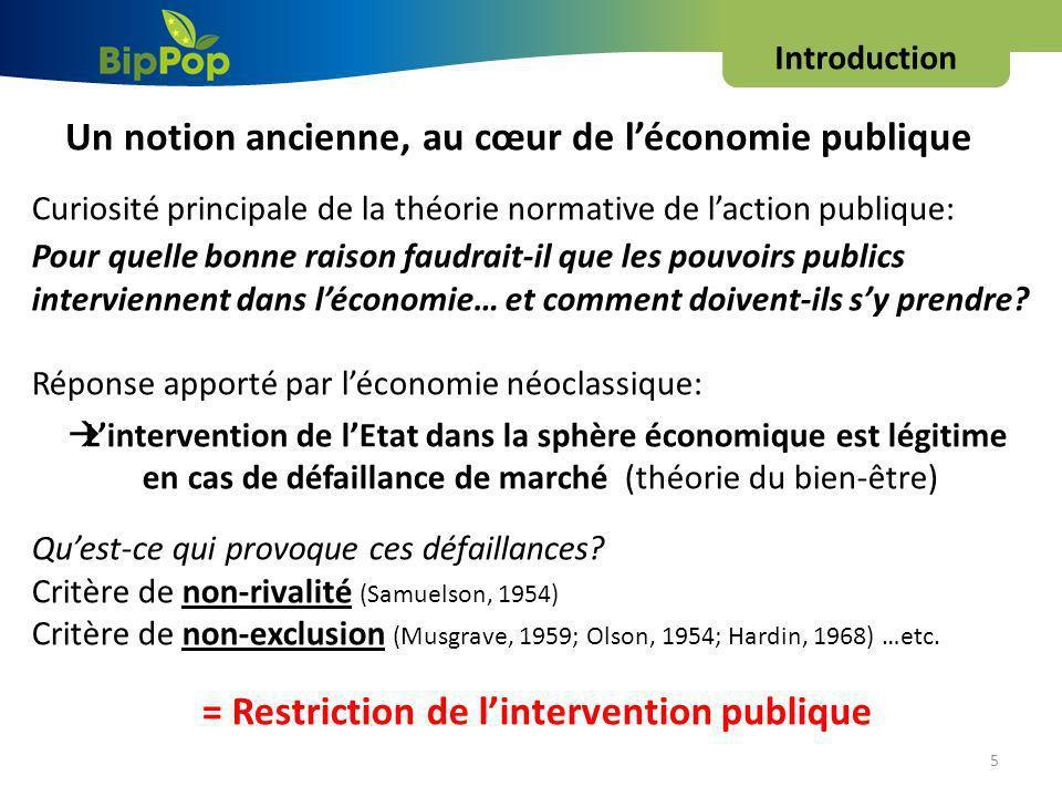 Introduction 5 Un notion ancienne, au cœur de léconomie publique Curiosité principale de la théorie normative de laction publique: Pour quelle bonne raison faudrait-il que les pouvoirs publics interviennent dans léconomie… et comment doivent-ils sy prendre.