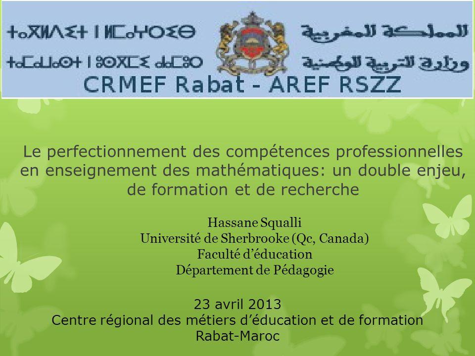 Le perfectionnement des compétences professionnelles en enseignement des mathématiques: un double enjeu, de formation et de recherche Hassane Squalli Université de Sherbrooke (Qc, Canada) Faculté déducation Département de Pédagogie 23 avril 2013 Centre régional des métiers déducation et de formation Rabat-Maroc