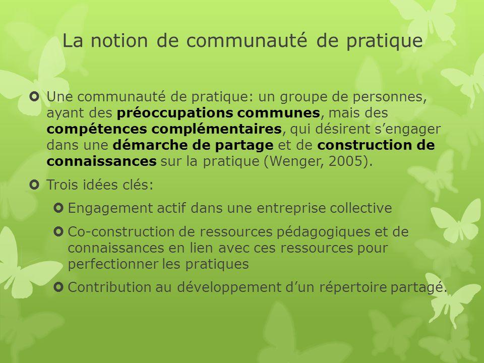 La notion de communauté de pratique Une communauté de pratique: un groupe de personnes, ayant des préoccupations communes, mais des compétences complémentaires, qui désirent sengager dans une démarche de partage et de construction de connaissances sur la pratique (Wenger, 2005).