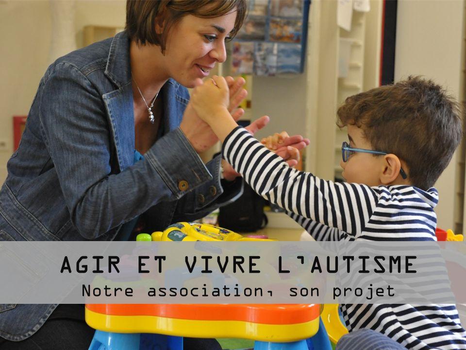 Agir et Vivre lAutisme : un projet pionnier en France Créer des établissements, nouvelles normes, pour accueillir des enfants atteints dautisme Un accueil précoce à partir de 2 ans Une stimulation intensive et ludique grâce à 1,5 adultes / enfant.
