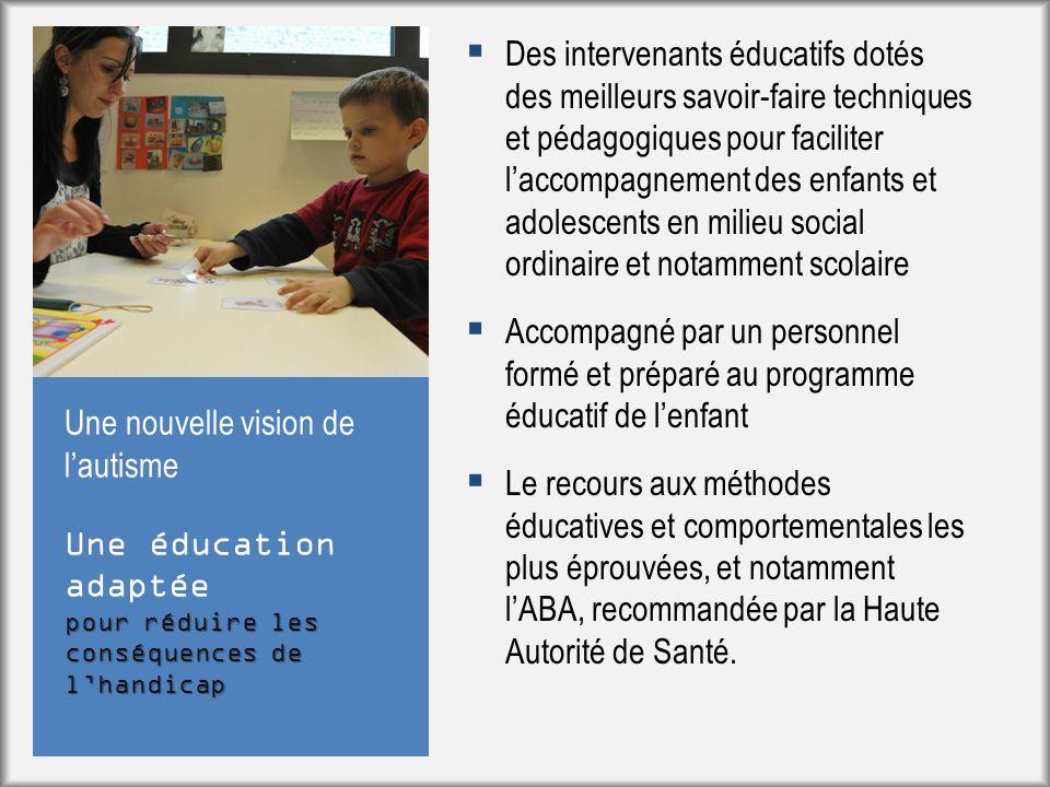Une éducation adaptée pour réduire les conséquences de lhandicap Une nouvelle vision de lautisme Des intervenants éducatifs dotés des meilleurs savoir