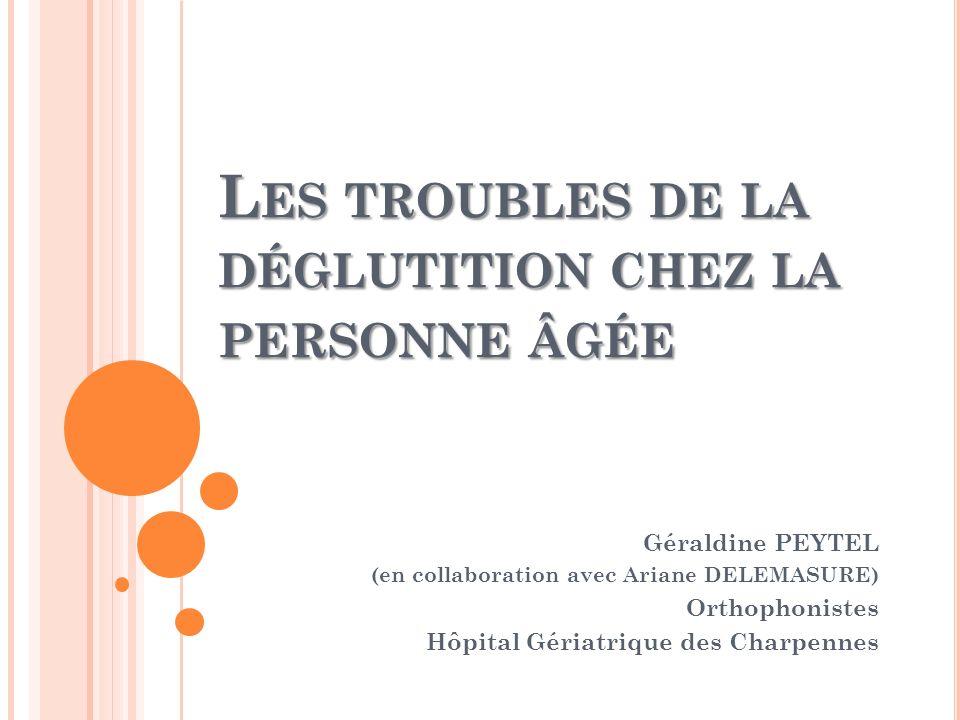 L ES TROUBLES DE LA DÉGLUTITION CHEZ LA PERSONNE ÂGÉE Géraldine PEYTEL (en collaboration avec Ariane DELEMASURE) Orthophonistes Hôpital Gériatrique de