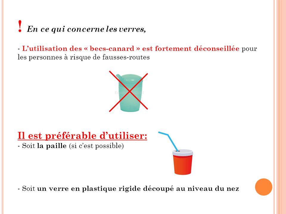 ! En ce qui concerne les verres, - Lutilisation des « becs-canard » est fortement déconseillée pour les personnes à risque de fausses-routes Il est pr