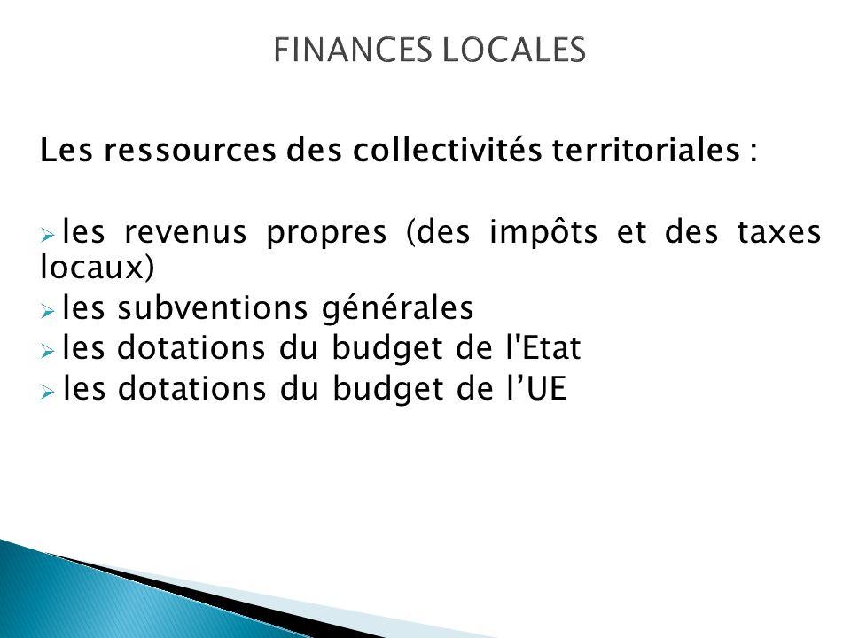 Les ressources des collectivités territoriales : les revenus propres (des impôts et des taxes locaux) les subventions générales les dotations du budget de l Etat les dotations du budget de lUE