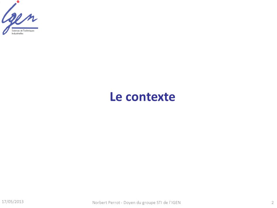 17/05/2013 Norbert Perrot - Doyen du groupe STI de l IGEN2 Le contexte