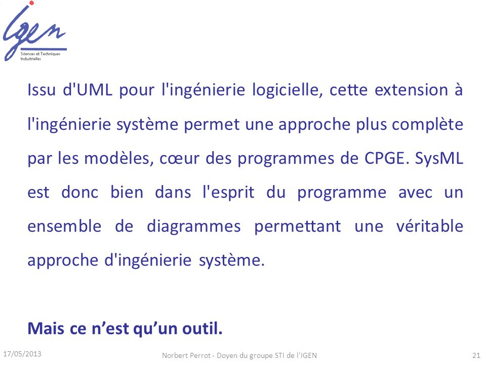 17/05/2013 Norbert Perrot - Doyen du groupe STI de l IGEN21 Issu d UML pour l ingénierie logicielle, cette extension à l ingénierie système permet une approche plus complète par les modèles, cœur des programmes de CPGE.