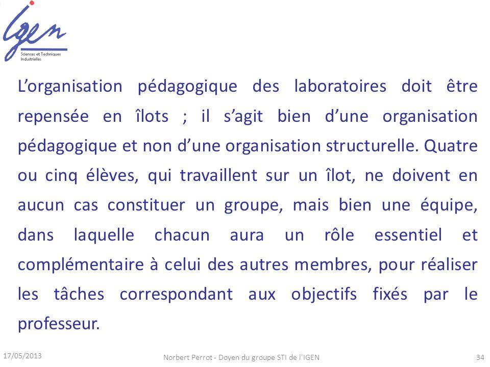 17/05/2013 Norbert Perrot - Doyen du groupe STI de l IGEN34 Lorganisation pédagogique des laboratoires doit être repensée en îlots ; il sagit bien dune organisation pédagogique et non dune organisation structurelle.
