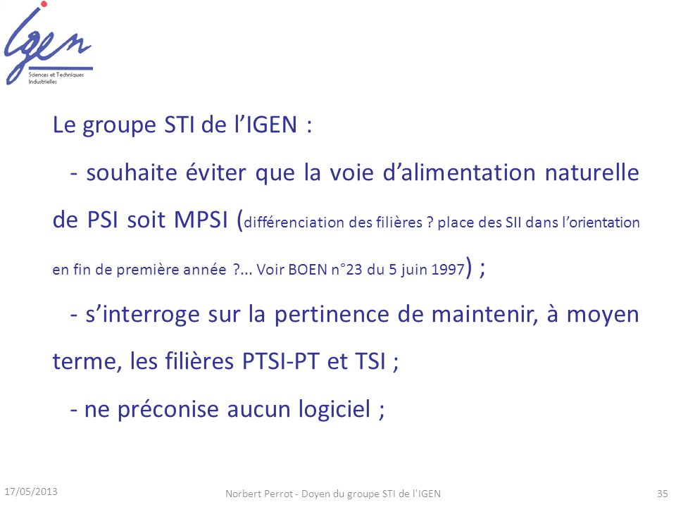 17/05/2013 Norbert Perrot - Doyen du groupe STI de l IGEN35 Le groupe STI de lIGEN : - souhaite éviter que la voie dalimentation naturelle de PSI soit MPSI ( différenciation des filières .