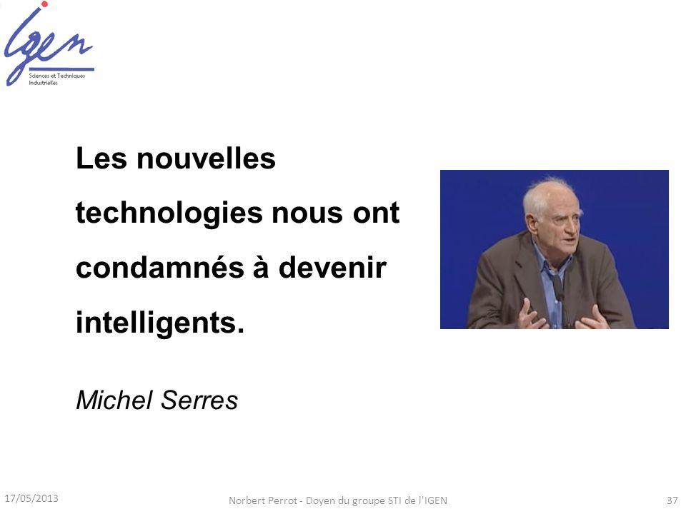 17/05/2013 Norbert Perrot - Doyen du groupe STI de l'IGEN37 Les nouvelles technologies nous ont condamnés à devenir intelligents. Michel Serres