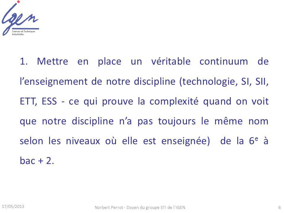 17/05/2013 Norbert Perrot - Doyen du groupe STI de l'IGEN6 1. Mettre en place un véritable continuum de lenseignement de notre discipline (technologie