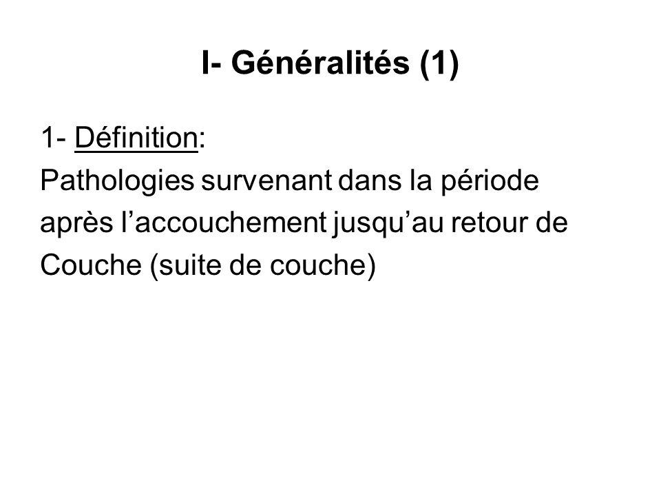 I- Généralités (1) 1- Définition: Pathologies survenant dans la période après laccouchement jusquau retour de Couche (suite de couche)
