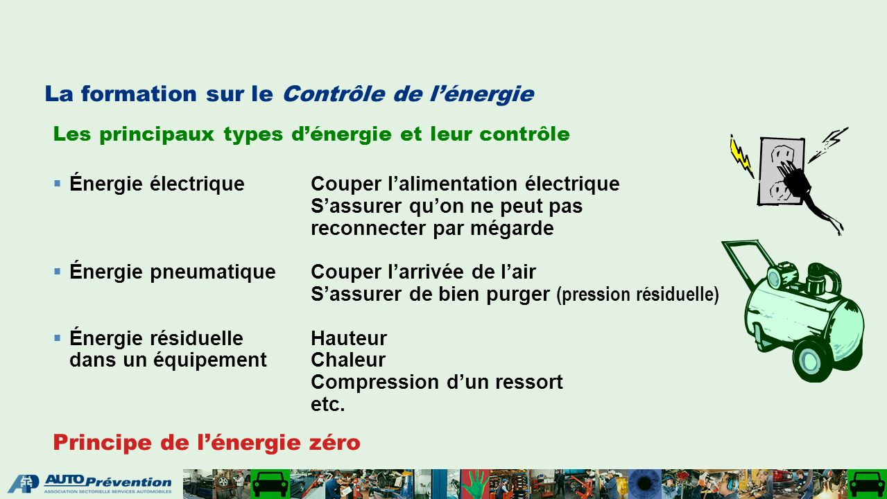 La formation sur le Contrôle de lénergie Les principaux types dénergie et leur contrôle Énergie électriqueCouper lalimentation électrique Sassurer quon ne peut pas reconnecter par mégarde Énergie pneumatiqueCouper larrivée de lair Sassurer de bien purger (pression résiduelle) Énergie résiduelle Hauteur dans un équipementChaleur Compression dun ressort etc.