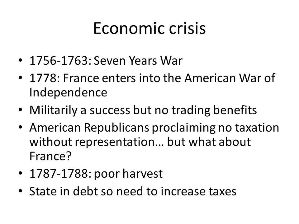 Economic crisis 1756-1763: Seven Years War 1778: France enters into the American War of Independence Militarily a success but no trading benefits American Republicans proclaiming no taxation without representation… but what about France.