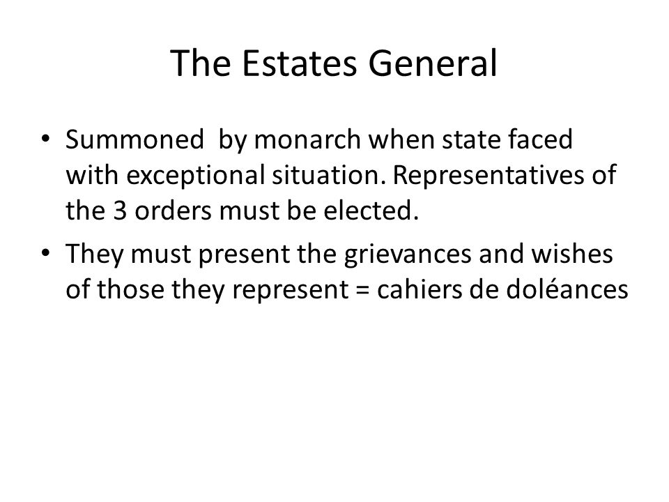 The Estates General Summoned by monarch when state faced with exceptional situation.