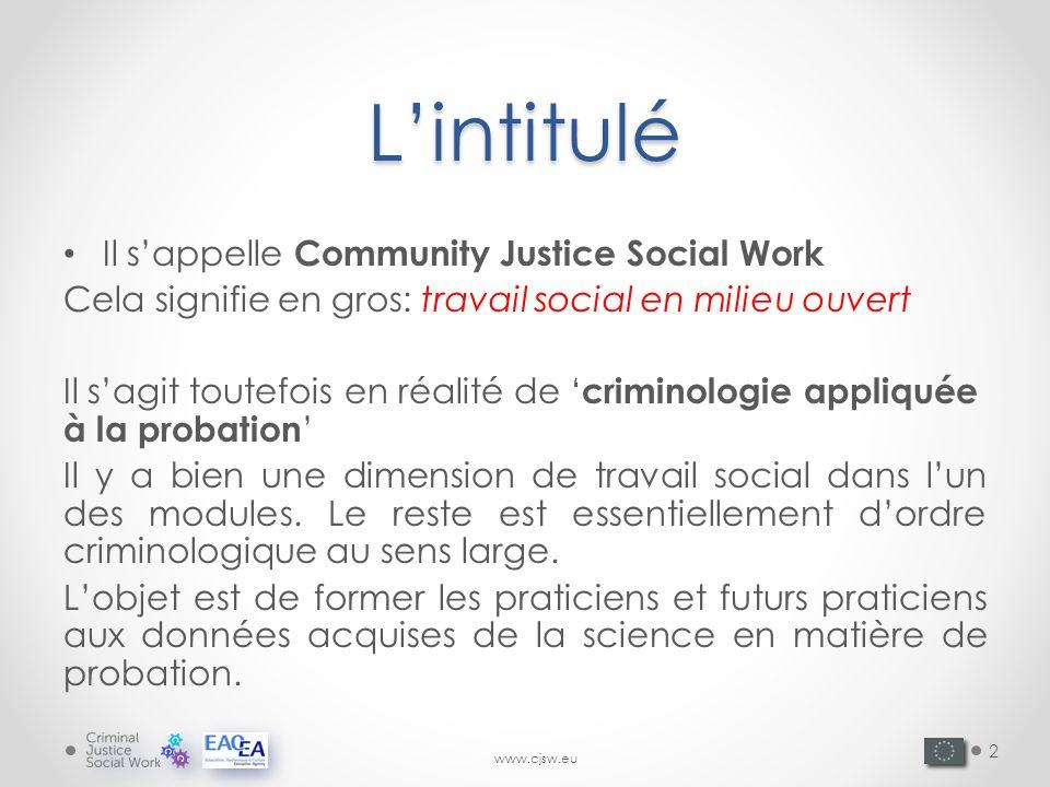 www.cjsw.euLintitulé Il sappelle Community Justice Social Work Cela signifie en gros: travail social en milieu ouvert Il sagit toutefois en réalité de criminologie appliquée à la probation Il y a bien une dimension de travail social dans lun des modules.