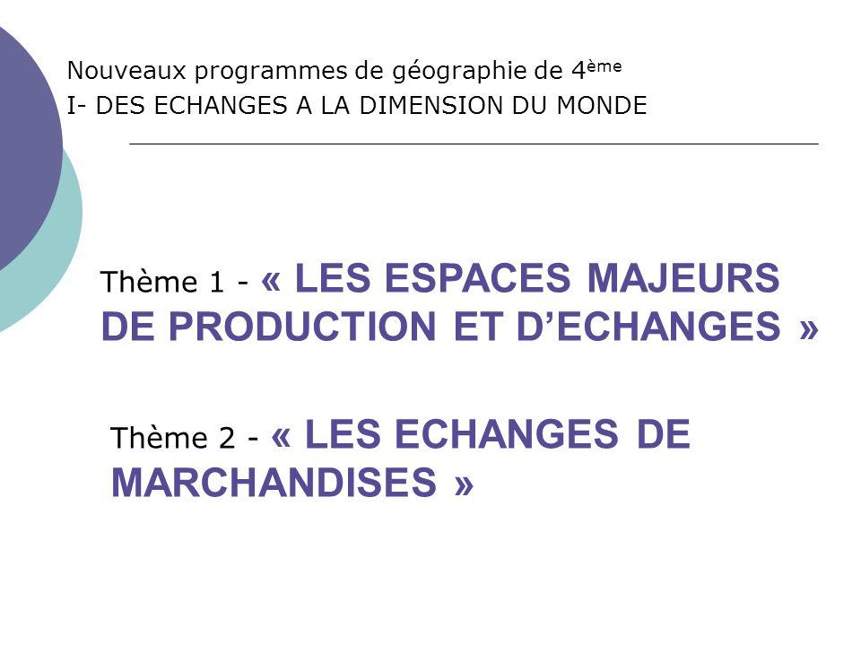 La place des thèmes dans le programme APPROCHES DE LA MONDIALISATION I- DES ECHANGES A LA DIMENSION DU MONDE (12h) Thème 2 - Les échanges de marchandises (3h) Thème 3 - Les mobilités humaines (3h) II- LES TERRITOIRES DE LA MONDIALISATION (16h) III- QUESTIONS SUR LA MONDIALISATION (4h) Thème 4 - (au choix) Les lieux de commandement ou Les entreprises transnationales (3h) Thème 1 - Les espaces majeurs de production et déchanges (3h)