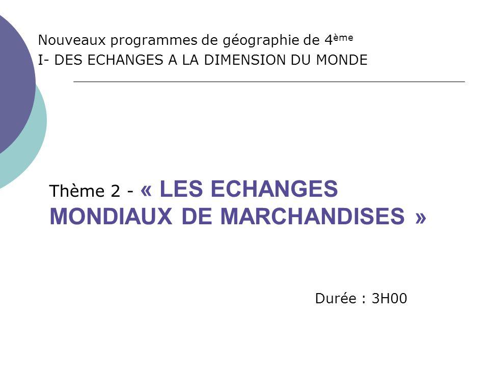 Nouveaux programmes de géographie de 4 ème I- DES ECHANGES A LA DIMENSION DU MONDE Durée : 3H00 Thème 2 - « LES ECHANGES MONDIAUX DE MARCHANDISES »