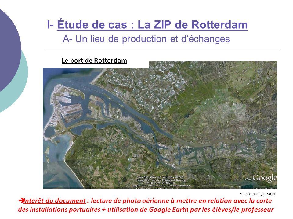 I- Étude de cas : La ZIP de Rotterdam A- Un lieu de production et déchanges Intérêt du document : lecture de paysages / photos à mettre en relation avec la carte des installations portuaires + utilisation de Google Earth (jeux déchelles, …) Source : captures décran Google Earth Le port de Rotterdam
