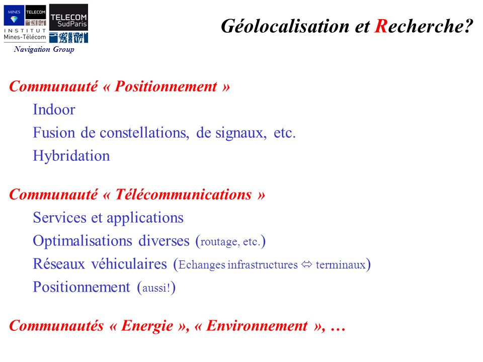 Navigation Group Communauté « Positionnement » Indoor Fusion de constellations, de signaux, etc. Hybridation Communauté « Télécommunications » Service
