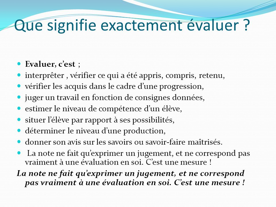 Que signifie exactement évaluer ? Evaluer, cest ; interprêter, vérifier ce qui a été appris, compris, retenu, vérifier les acquis dans le cadre dune p