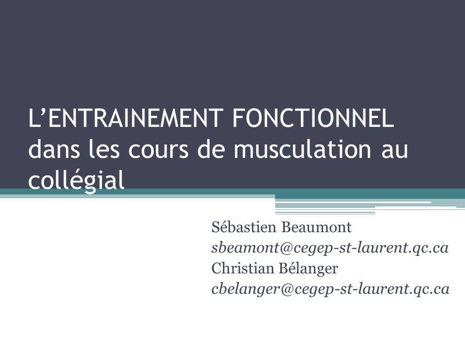 LENTRAINEMENT FONCTIONNEL dans les cours de musculation au collégial Sébastien Beaumont sbeamont@cegep-st-laurent.qc.ca Christian Bélanger cbelanger@cegep-st-laurent.qc.ca