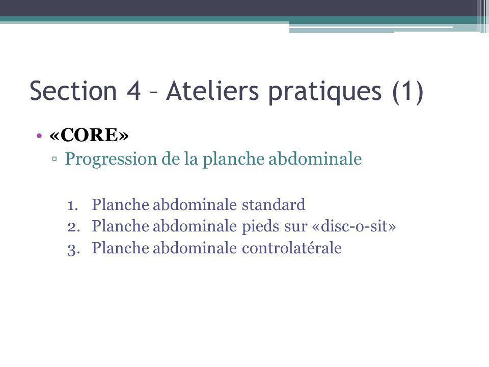 Section 4 – Ateliers pratiques (1) «CORE» Progression de la planche abdominale 1.Planche abdominale standard 2.Planche abdominale pieds sur «disc-o-sit» 3.Planche abdominale controlatérale