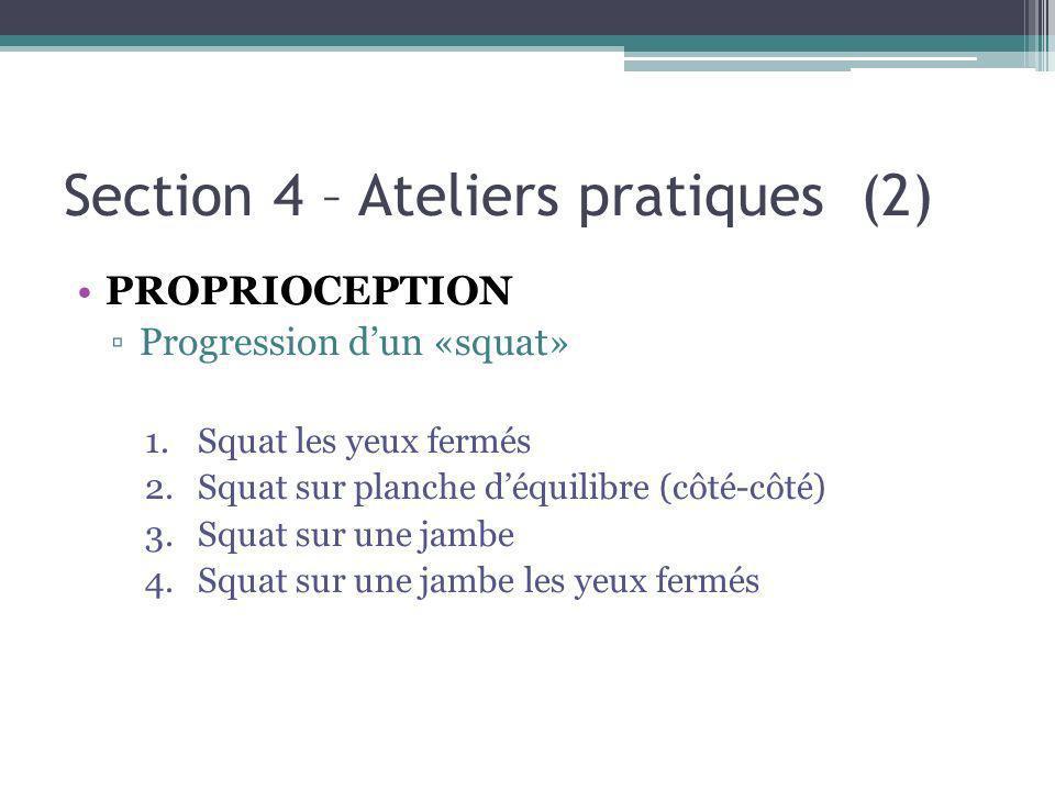 Section 4 – Ateliers pratiques (2) PROPRIOCEPTION Progression dun «squat» 1.Squat les yeux fermés 2.Squat sur planche déquilibre (côté-côté) 3.Squat sur une jambe 4.Squat sur une jambe les yeux fermés