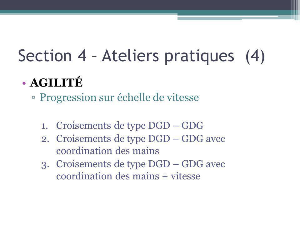 Section 4 – Ateliers pratiques (4) AGILITÉ Progression sur échelle de vitesse 1.Croisements de type DGD – GDG 2.Croisements de type DGD – GDG avec coordination des mains 3.Croisements de type DGD – GDG avec coordination des mains + vitesse