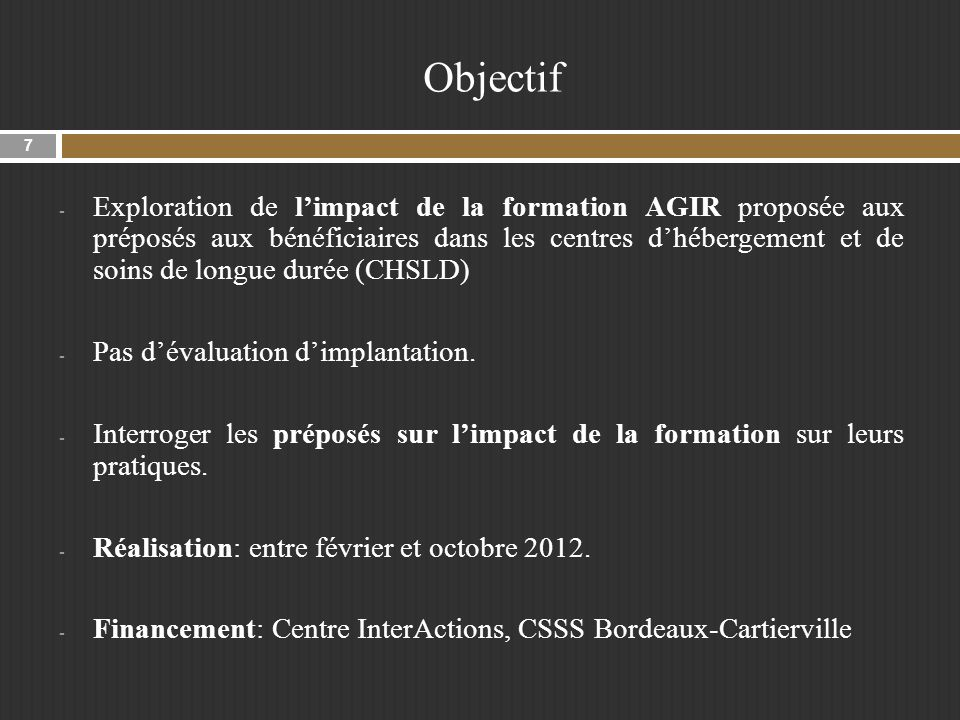 Objectif - Exploration de limpact de la formation AGIR proposée aux préposés aux bénéficiaires dans les centres dhébergement et de soins de longue durée (CHSLD) - Pas dévaluation dimplantation.
