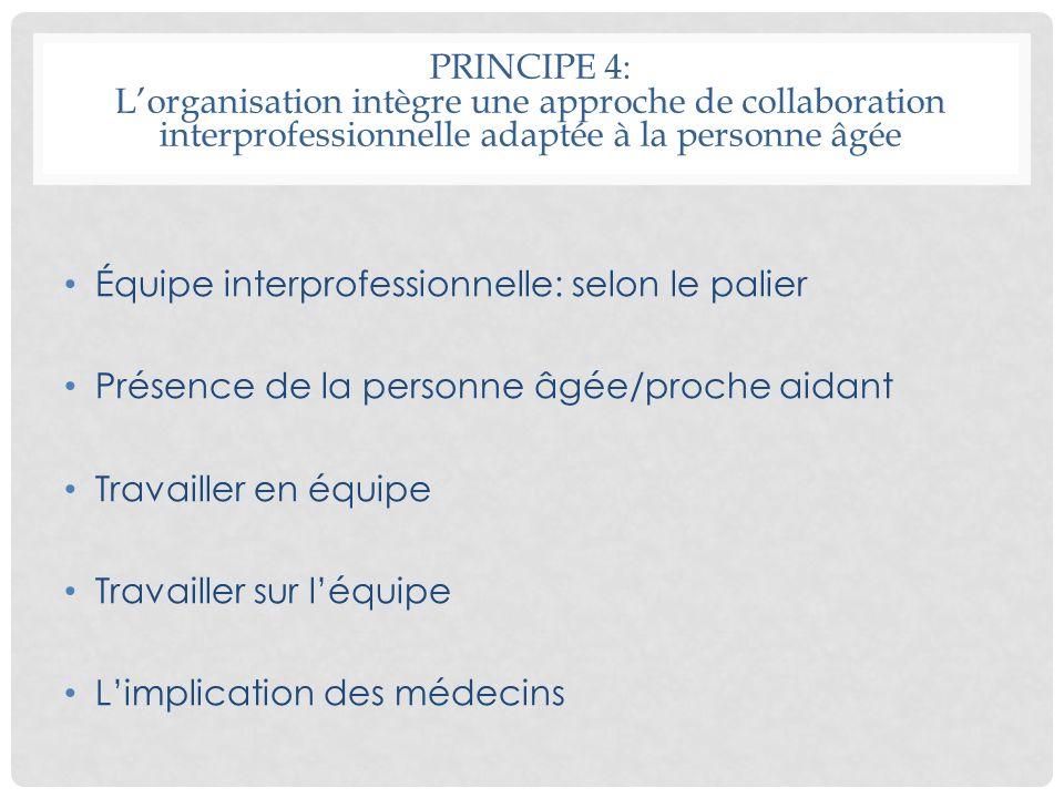 PRINCIPE 4: Lorganisation intègre une approche de collaboration interprofessionnelle adaptée à la personne âgée Équipe interprofessionnelle: selon le