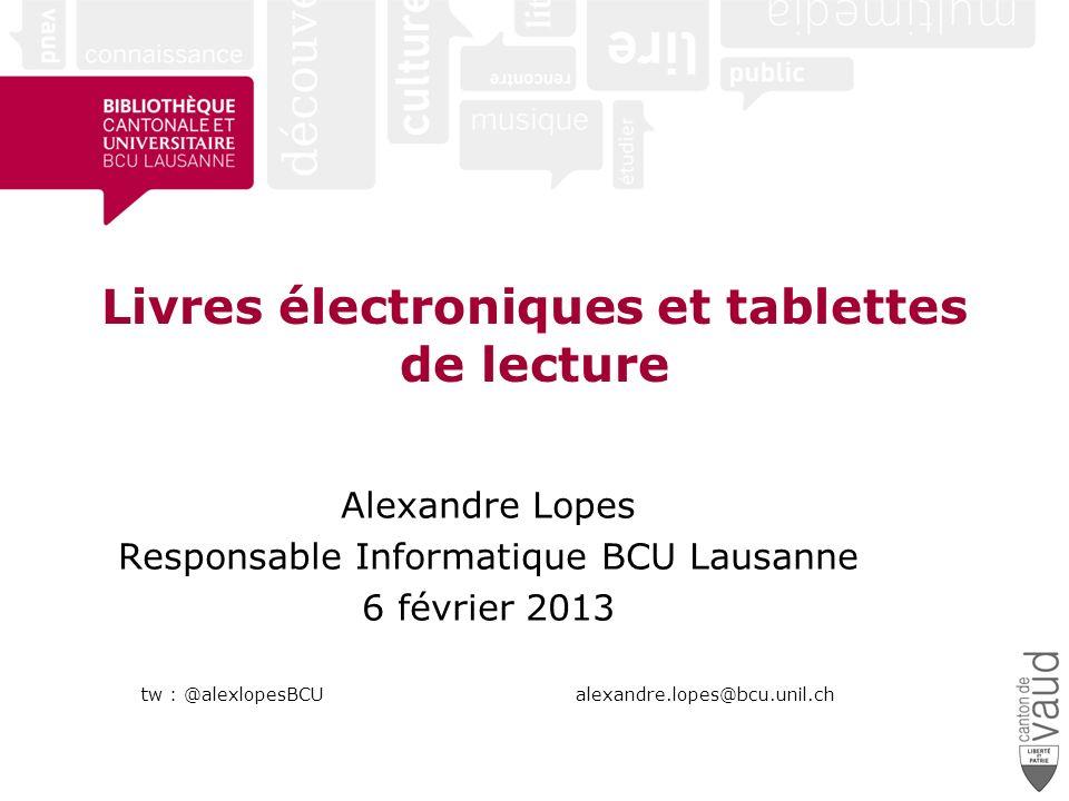 Livres électroniques et tablettes de lecture Alexandre Lopes Responsable Informatique BCU Lausanne 6 février 2013 tw : @alexlopesBCU alexandre.lopes@bcu.unil.ch