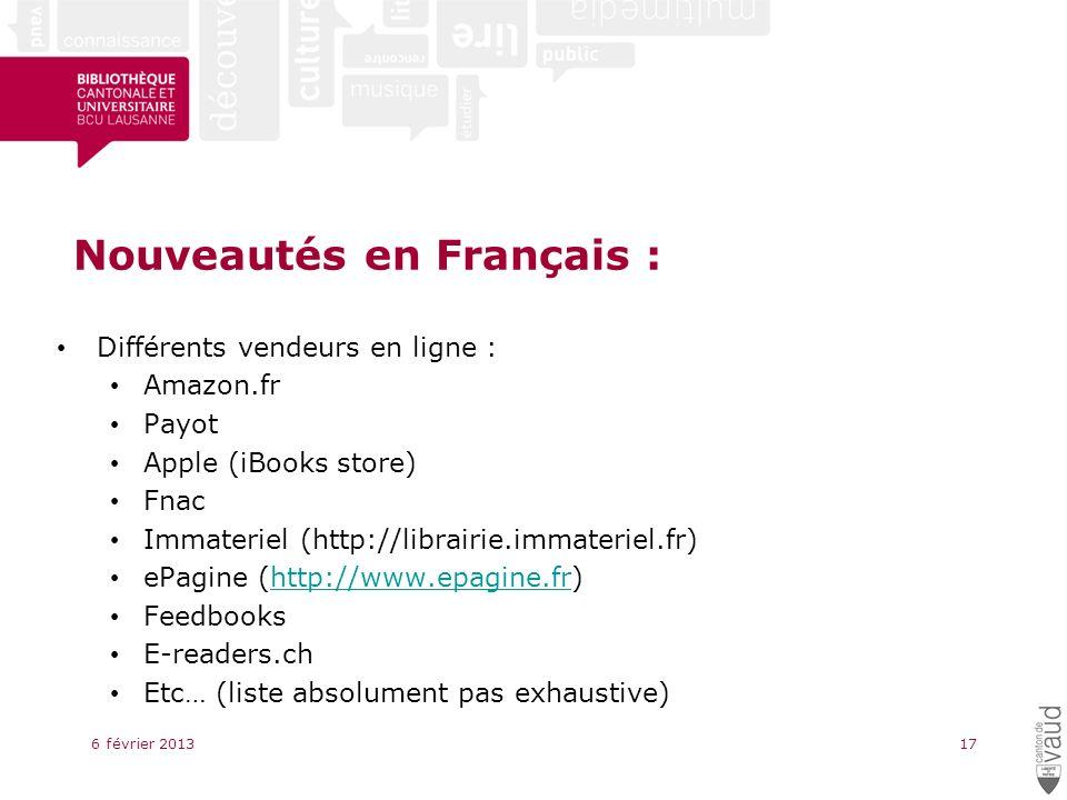 Nouveautés en Français : Différents vendeurs en ligne : Amazon.fr Payot Apple (iBooks store) Fnac Immateriel (http://librairie.immateriel.fr) ePagine (http://www.epagine.fr)http://www.epagine.fr Feedbooks E-readers.ch Etc… (liste absolument pas exhaustive) 6 février 201317