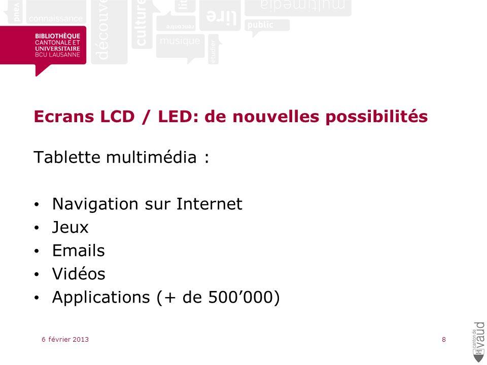 Ecrans LCD / LED: de nouvelles possibilités Tablette multimédia : Navigation sur Internet Jeux Emails Vidéos Applications (+ de 500000) 6 février 20138
