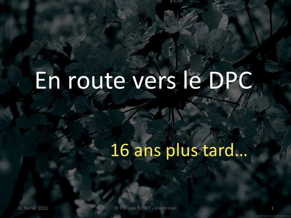 En route vers le DPC 16 ans plus tard… 22 février 20121Dr Philippe BONET - UnaformeC