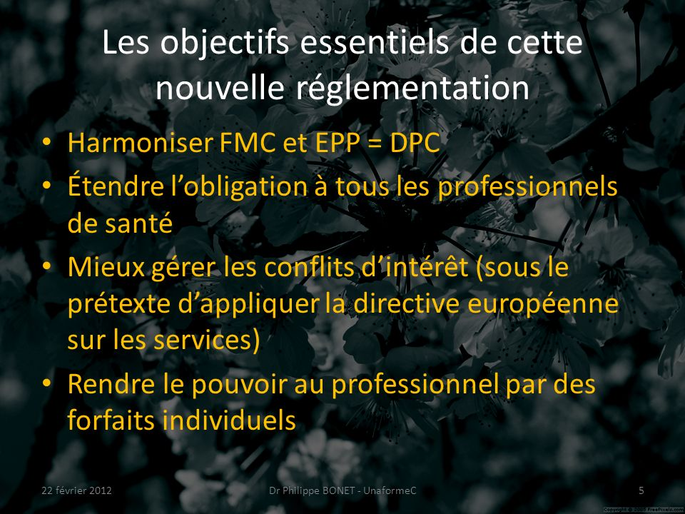 Les objectifs essentiels de cette nouvelle réglementation Harmoniser FMC et EPP = DPC Étendre lobligation à tous les professionnels de santé Mieux gérer les conflits dintérêt (sous le prétexte dappliquer la directive européenne sur les services) Rendre le pouvoir au professionnel par des forfaits individuels 22 février 2012Dr Philippe BONET - UnaformeC5