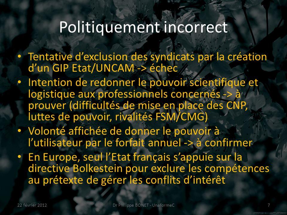 Politiquement incorrect Tentative dexclusion des syndicats par la création dun GIP Etat/UNCAM -> échec Intention de redonner le pouvoir scientifique et logistique aux professionnels concernés -> à prouver (difficultés de mise en place des CNP, luttes de pouvoir, rivalités FSM/CMG) Volonté affichée de donner le pouvoir à lutilisateur par le forfait annuel -> à confirmer En Europe, seul lEtat français sappuie sur la directive Bolkestein pour exclure les compétences au prétexte de gérer les conflits dintérêt 22 février 2012Dr Philippe BONET - UnaformeC7