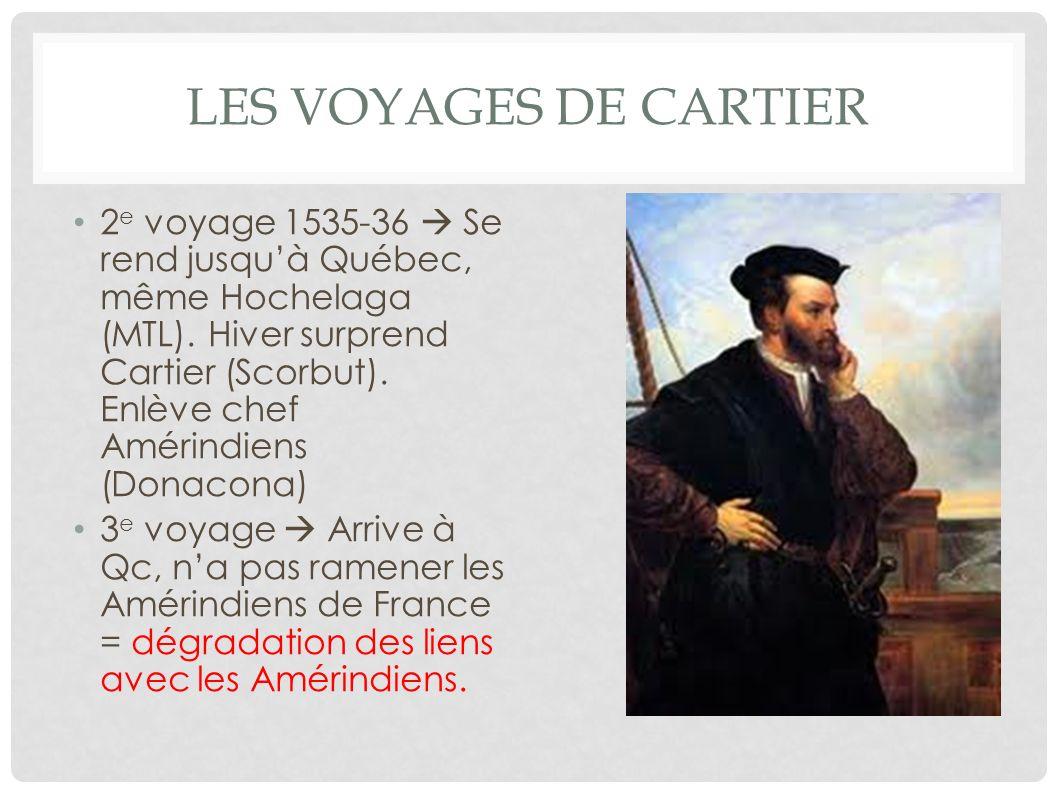 LES VOYAGES DE CARTIER 2 e voyage 1535-36 Se rend jusquà Québec, même Hochelaga (MTL). Hiver surprend Cartier (Scorbut). Enlève chef Amérindiens (Dona