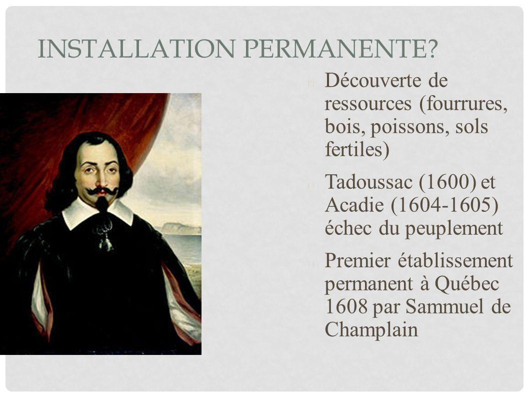INSTALLATION PERMANENTE? Découverte de ressources (fourrures, bois, poissons, sols fertiles) Tadoussac (1600) et Acadie (1604-1605) échec du peuplemen