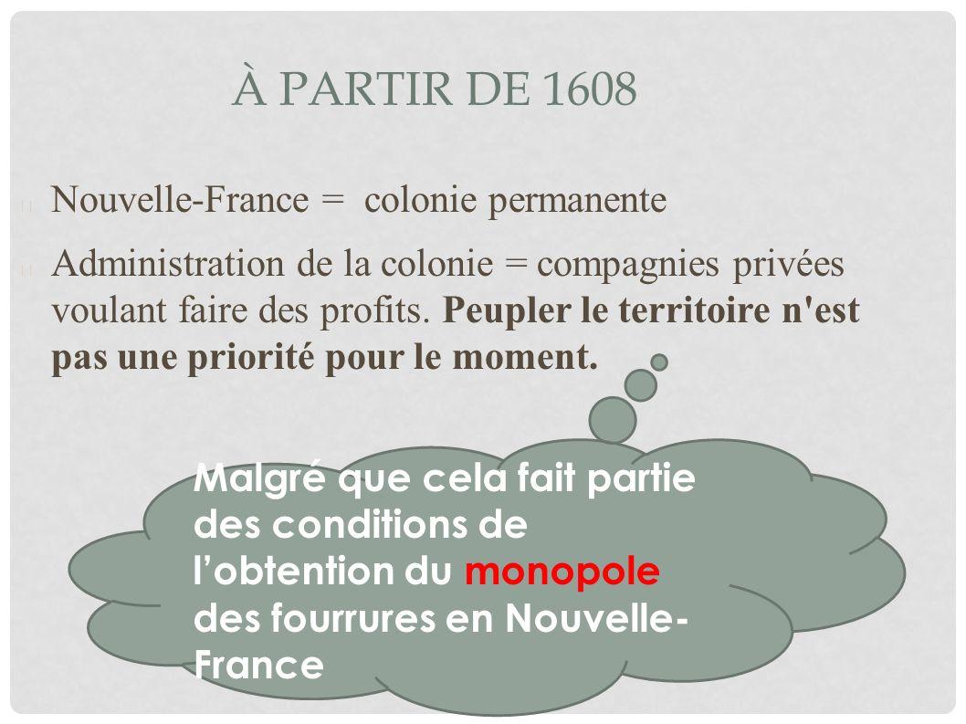À PARTIR DE 1608 Nouvelle-France = colonie permanente Administration de la colonie = compagnies privées voulant faire des profits. Peupler le territoi