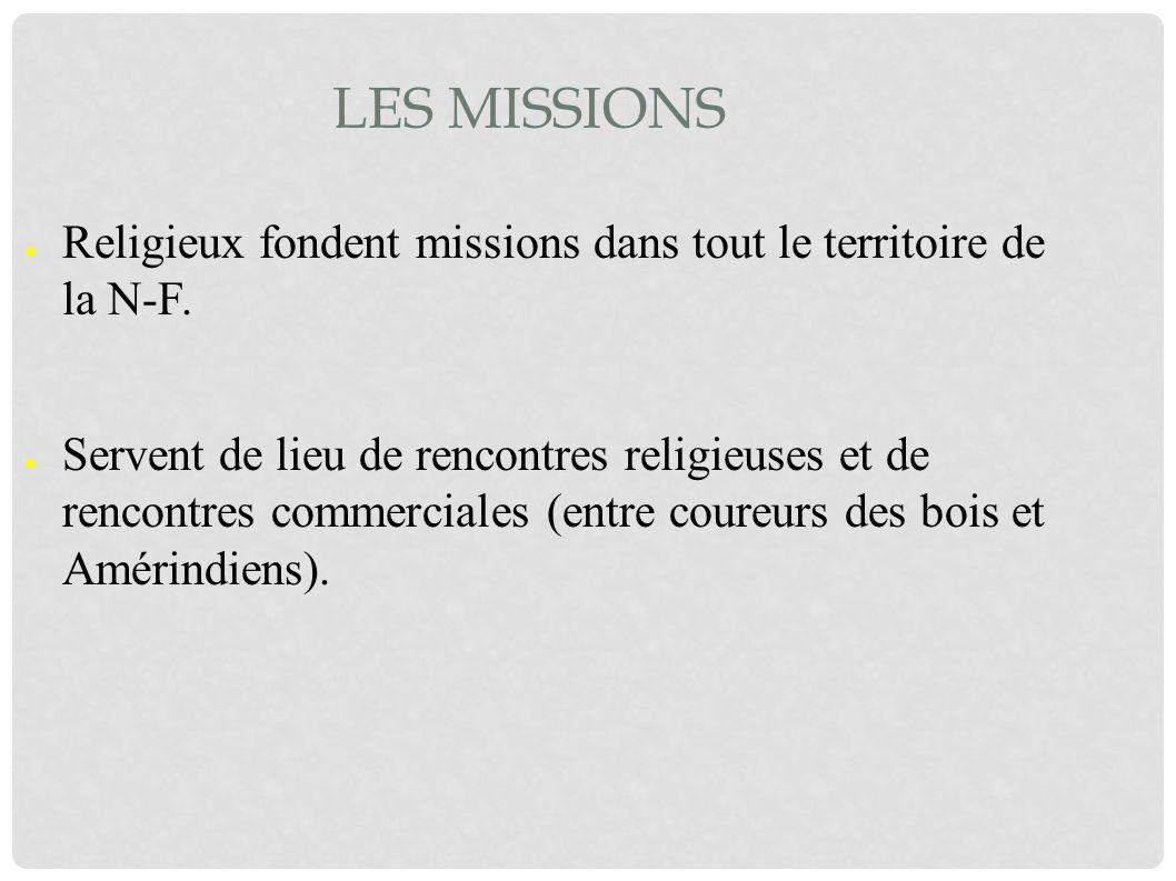 LES MISSIONS Religieux fondent missions dans tout le territoire de la N-F. Servent de lieu de rencontres religieuses et de rencontres commerciales (en
