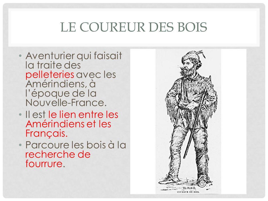LE COUREUR DES BOIS Aventurier qui faisait la traite des pelleteries avec les Amérindiens, à lépoque de la Nouvelle-France. Il est le lien entre les A