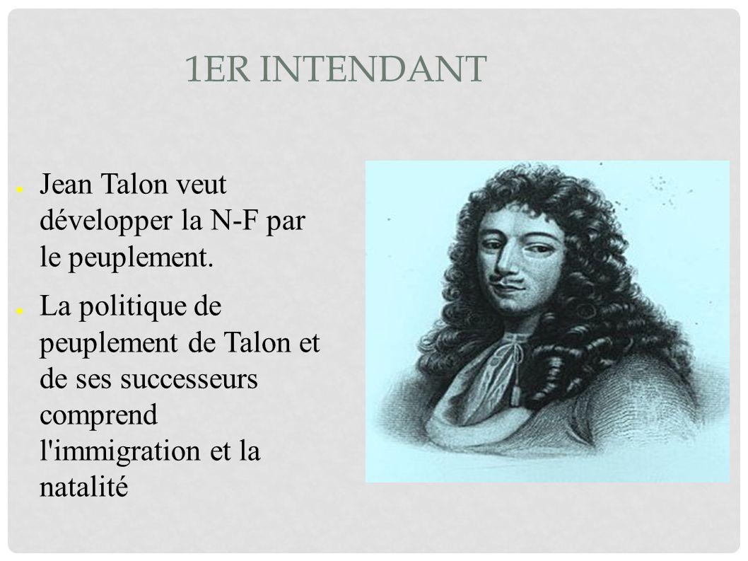 1ER INTENDANT Jean Talon veut développer la N-F par le peuplement. La politique de peuplement de Talon et de ses successeurs comprend l'immigration et