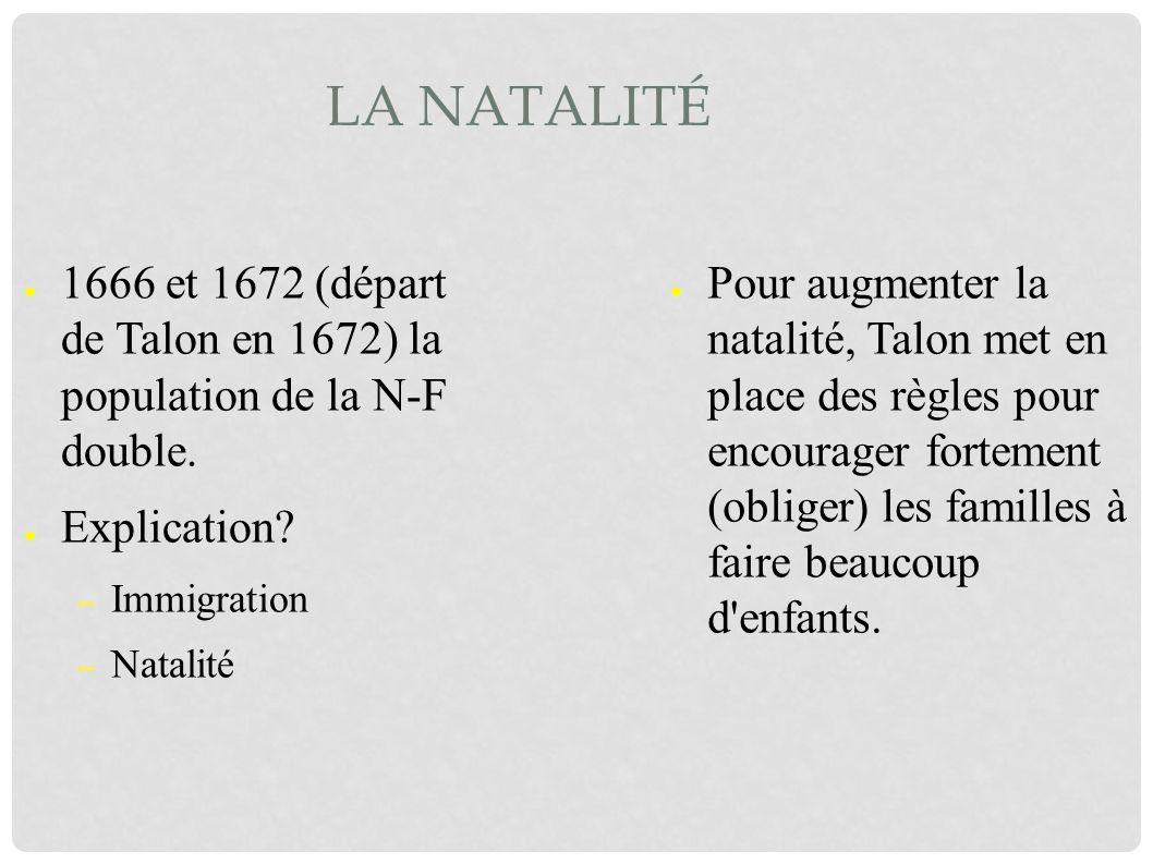 LA NATALITÉ 1666 et 1672 (départ de Talon en 1672) la population de la N-F double. Explication? – Immigration – Natalité Pour augmenter la natalité, T