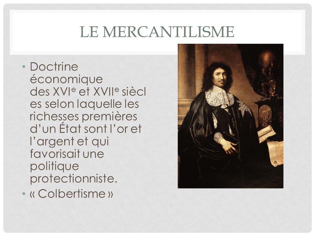 LE MERCANTILISME Doctrine économique des XVI e et XVII e siècl es selon laquelle les richesses premières dun État sont lor et largent et qui favorisai
