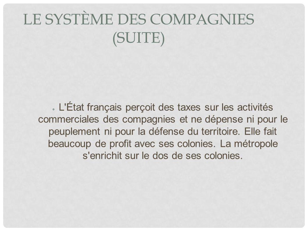 LE SYSTÈME DES COMPAGNIES (SUITE) L'État français perçoit des taxes sur les activités commerciales des compagnies et ne dépense ni pour le peuplement