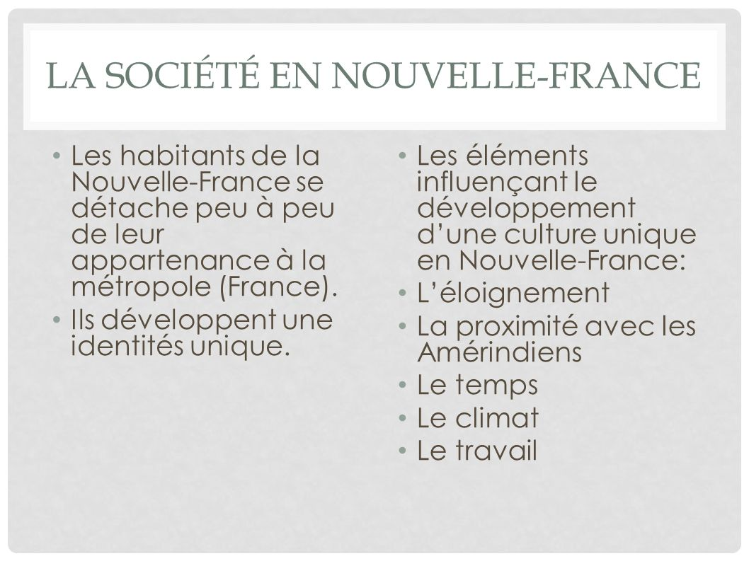 LA SOCIÉTÉ EN NOUVELLE-FRANCE Les habitants de la Nouvelle-France se détache peu à peu de leur appartenance à la métropole (France). Ils développent u